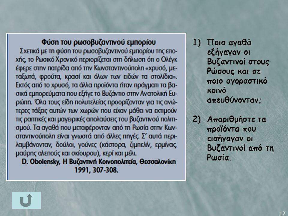 12 1)Ποια αγαθά εξήγαγαν οι Βυζαντινοί στους Ρώσους και σε ποιο αγοραστικό κοινό απευθύνονταν; 2)Απαριθμήστε τα προϊόντα που εισήγαγαν οι Βυζαντινοί από τη Ρωσία.