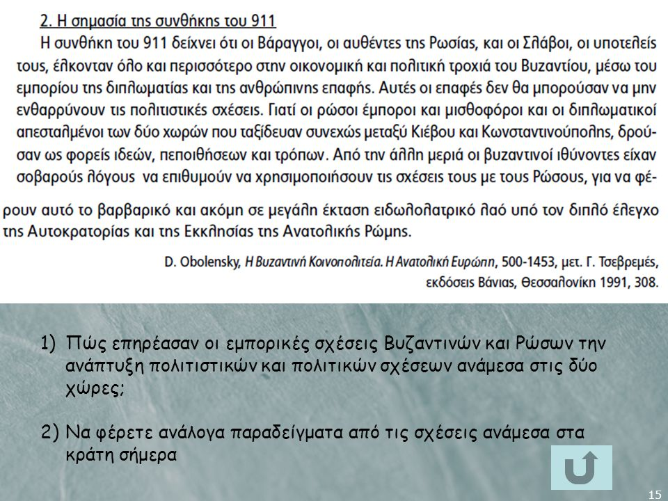 15 1)Πώς επηρέασαν οι εμπορικές σχέσεις Βυζαντινών και Ρώσων την ανάπτυξη πολιτιστικών και πολιτικών σχέσεων ανάμεσα στις δύο χώρες; 2)Να φέρετε ανάλογα παραδείγματα από τις σχέσεις ανάμεσα στα κράτη σήμερα