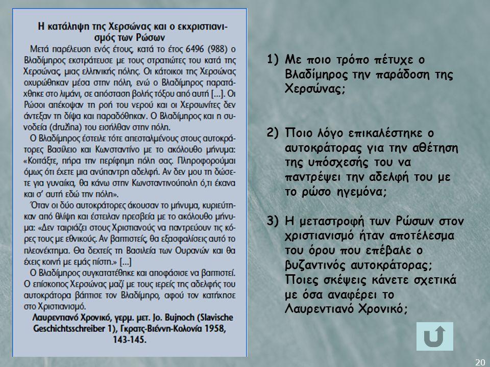 20 1)Με ποιο τρόπο πέτυχε ο Βλαδίμηρος την παράδοση της Χερσώνας; 2)Ποιο λόγο επικαλέστηκε ο αυτοκράτορας για την αθέτηση της υπόσχεσής του να παντρέψει την αδελφή του με το ρώσο ηγεμόνα; 3)Η μεταστροφή των Ρώσων στον χριστιανισμό ήταν αποτέλεσμα του όρου που επέβαλε ο βυζαντινός αυτοκράτορας; Ποιες σκέψεις κάνετε σχετικά με όσα αναφέρει το Λαυρεντιανό Χρονικό;