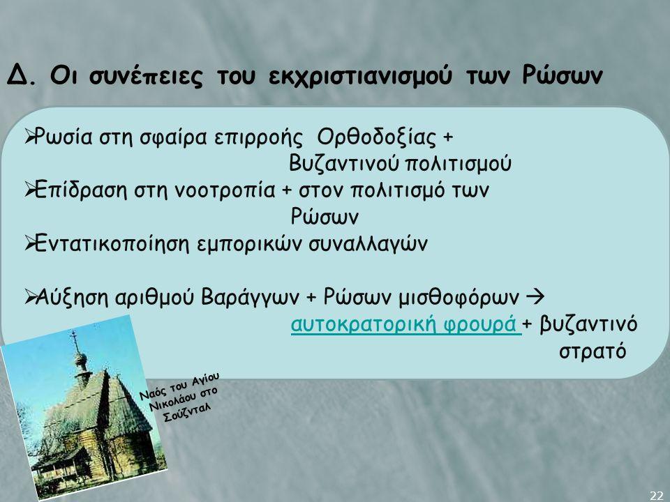 22 Δ. Οι συνέπειες του εκχριστιανισμού των Ρώσων  Ρωσία στη σφαίρα επιρροής Ορθοδοξίας + Βυζαντινού πολιτισμού  Επίδραση στη νοοτροπία + στον πολιτι