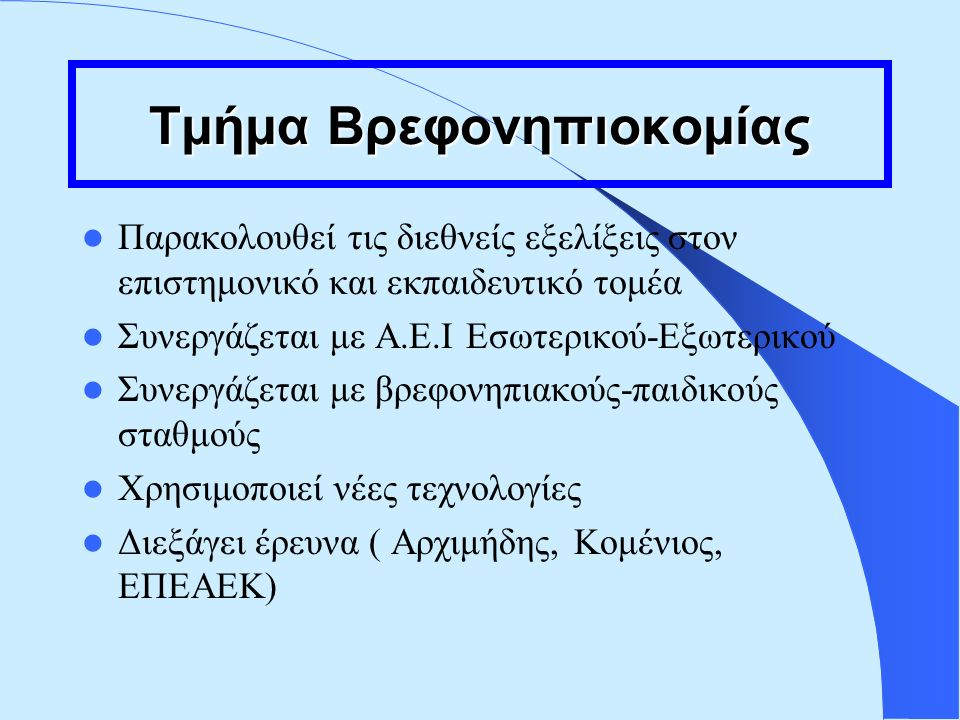 Τμήμα Βρεφονηπιοκομίας Παρακολουθεί τις διεθνείς εξελίξεις στον επιστημονικό και εκπαιδευτικό τομέα Συνεργάζεται με Α.Ε.Ι Εσωτερικού-Εξωτερικού Συνεργάζεται με βρεφονηπιακούς-παιδικούς σταθμούς Χρησιμοποιεί νέες τεχνολογίες Διεξάγει έρευνα ( Αρχιμήδης, Κομένιος, ΕΠΕΑΕΚ)