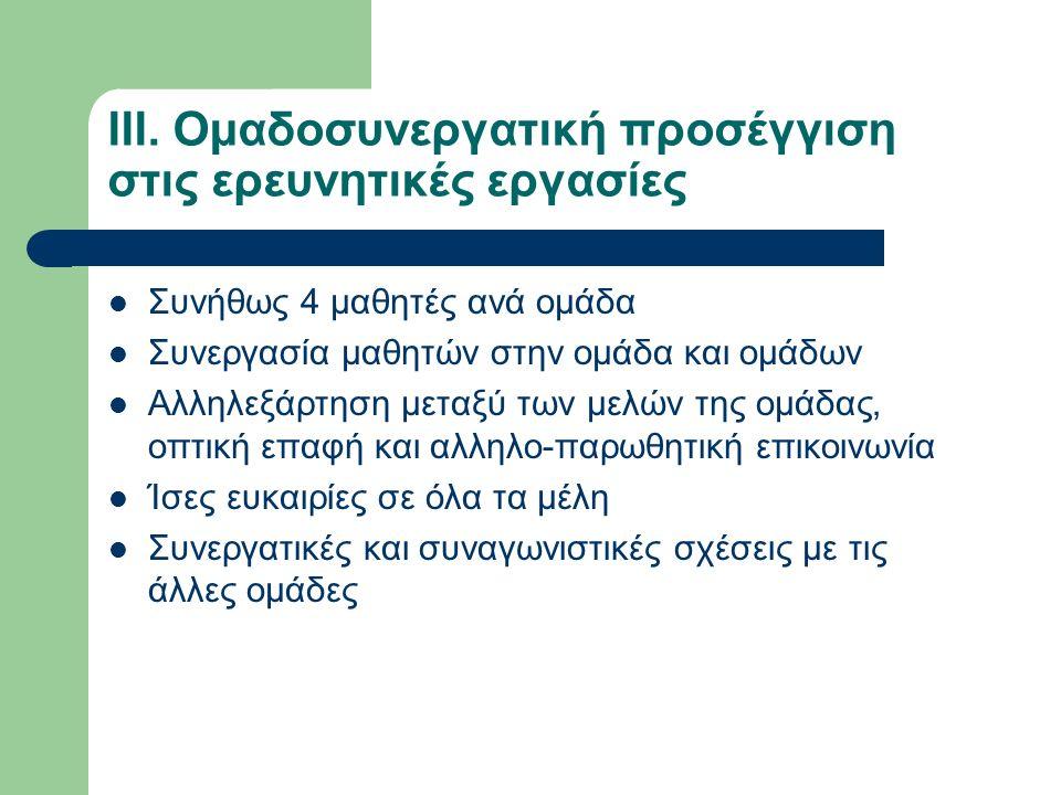 ΙΙΙ. Ομαδοσυνεργατική προσέγγιση στις ερευνητικές εργασίες Συνήθως 4 μαθητές ανά ομάδα Συνεργασία μαθητών στην ομάδα και ομάδων Αλληλεξάρτηση μεταξύ τ