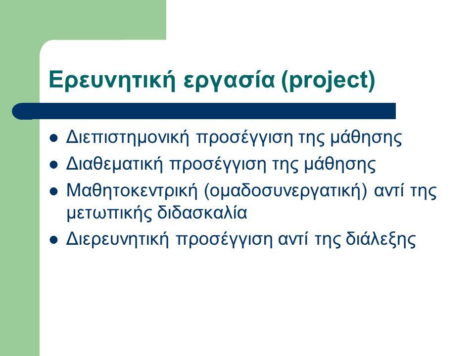 Ερευνητική εργασία (project) Διεπιστημονική προσέγγιση της μάθησης Διαθεματική προσέγγιση της μάθησης Μαθητοκεντρική (ομαδοσυνεργατική) αντί της μετωπικής διδασκαλία Διερευνητική προσέγγιση αντί της διάλεξης