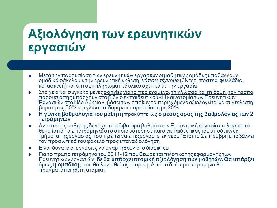 Αξιολόγηση των ερευνητικών εργασιών Μετά την παρουσίαση των ερευνητικών εργασιών οι μαθητικές ομάδες υποβάλλουν ομαδικό φάκελο με την ερευνητική έκθεση, κάποιο τέχνημα (βίντεο, πόστερ, φυλλάδιο, κατασκευή) και ό,τι συμπληρωματικό υλικό σχετικά με την εργασία Στοιχεία και συγκεκριμένες οδηγίες για το περιεχόμενο, τη γλώσσα και τη δομή, τον τρόπο παρουσίασης υπάρχουν στο βιβλίο εκπαιδευτικού «Η καινοτομία των Ερευνητικών Εργασιών στο Νέο Λύκειο», βάσει των οποίων το περιεχόμενο αξιολογείται με συντελεστή βαρύτητας 30% και γλώσσα-δομή και παρουσίαση με 20% Η γενική βαθμολογία του μαθητή προκύπτει ως ο μέσος όρος της βαθμολογίας των 2 τετράμηνων Αν κάποιος μαθητής δεν έχει προβιβάσιμο βαθμό στην Ερευνητική εργασία επιλέγεται το θέμα (από τα 2 τετράμηνα) στο οποίο υστέρησε και ο εκπαιδευτικός του υποδεικνύει τμήματα της εργασίας που πρέπει να επεξεργαστεί εκ νέου.