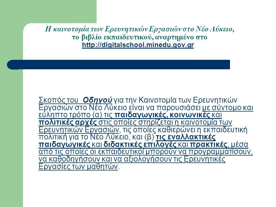 Η καινοτομία των Ερευνητικών Εργασιών στο Νέο Λύκειο, το βιβλίο εκπαιδευτικού, αναρτημένο στο http://digitalschool.minedu.gov.gr http://digitalschool.minedu.gov.gr Σκοπός του Οδηγού για την Καινοτομία των Ερευνητικών Εργασιών στο Νέο Λύκειο είναι να παρουσιάσει με σύντομο και εύληπτο τρόπο (α) τις παιδαγωγικές, κοινωνικές και πολιτικές αρχές στις οποίες στηρίζεται η καινοτομία των Ερευνητικών Εργασιών, τις οποίες καθιερώνει η εκπαιδευτική πολιτική για το Νέο Λύκειο, και (β) τις εναλλακτικές παιδαγωγικές και διδακτικές επιλογές και πρακτικές, μέσα από τις οποίες οι εκπαιδευτικοί μπορούν να προγραμματίσουν, να καθοδηγήσουν και να αξιολογήσουν τις Ερευνητικές Εργασίες των μαθητών.