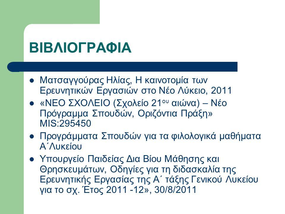 ΒΙΒΛΙΟΓΡΑΦΙΑ Ματσαγγούρας Ηλίας, Η καινοτομία των Ερευνητικών Εργασιών στο Νέο Λύκειο, 2011 «ΝΕΟ ΣΧΟΛΕΙΟ (Σχολείο 21 ου αιώνα) – Νέο Πρόγραμμα Σπουδών, Οριζόντια Πράξη» MIS:295450 Προγράμματα Σπουδών για τα φιλολογικά μαθήματα Α΄Λυκείου Υπουργείο Παιδείας Δια Βίου Μάθησης και Θρησκευμάτων, Οδηγίες για τη διδασκαλία της Ερευνητικής Εργασίας της Α΄ τάξης Γενικού Λυκείου για το σχ.