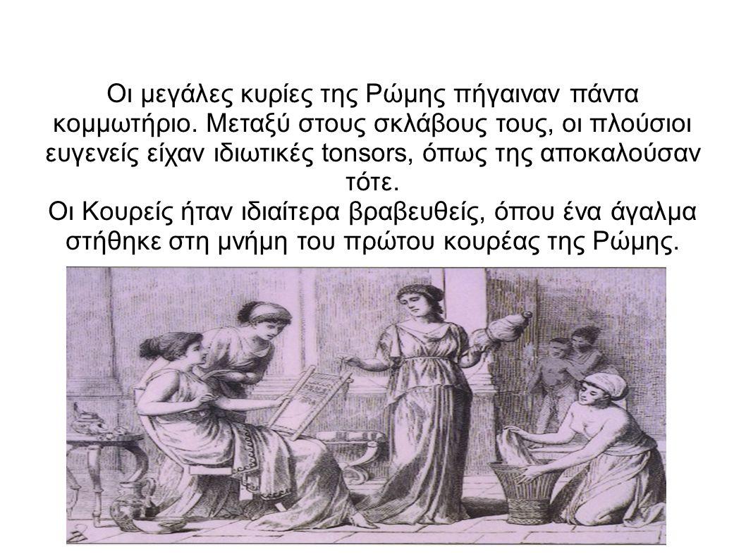 Οι μεγάλες κυρίες της Ρώμης πήγαιναν πάντα κομμωτήριο. Μεταξύ στους σκλάβους τους, οι πλούσιοι ευγενείς είχαν ιδιωτικές tonsors, όπως της αποκαλούσαν