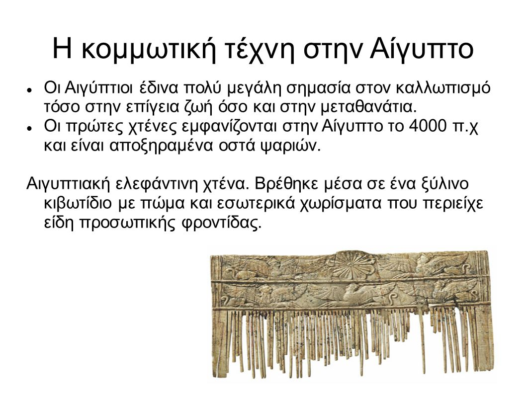 Η κομμωτική τέχνη στην Αίγυπτο Οι Αιγύπτιοι έδινα πολύ μεγάλη σημασία στον καλλωπισμό τόσο στην επίγεια ζωή όσο και στην μεταθανάτια. Οι πρώτες χτένες
