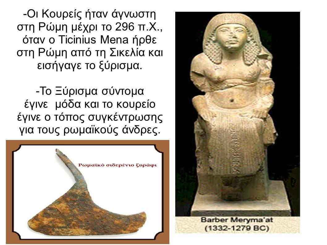-Οι Κουρείς ήταν άγνωστη στη Ρώμη μέχρι το 296 π.Χ., όταν ο Ticinius Mena ήρθε στη Ρώμη από τη Σικελία και εισήγαγε το ξύρισμα. -Το Ξύρισμα σύντομα έγ