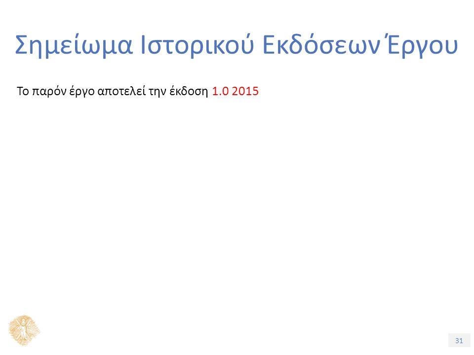 31 Σημείωμα Ιστορικού Εκδόσεων Έργου Το παρόν έργο αποτελεί την έκδοση 1.0 2015