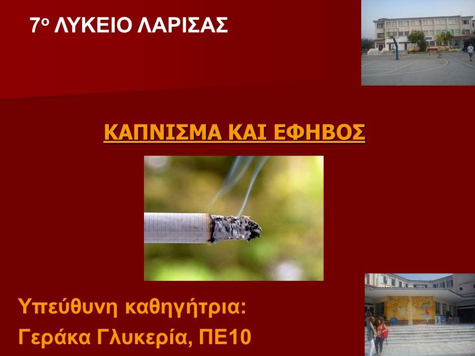 ΚΑΠΝΙΣΜΑ ΚΑΙ ΕΦΗΒΟΣ 7 ο ΛΥΚΕΙΟ ΛΑΡΙΣΑΣ Υπεύθυνη καθηγήτρια: Γεράκα Γλυκερία, ΠΕ10