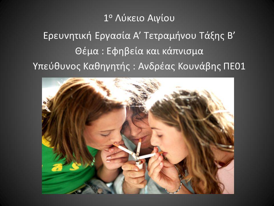 1 ο Λύκειο Αιγίου Ερευνητική Εργασία Α' Τετραμήνου Τάξης Β' Θέμα : Εφηβεία και κάπνισμα Υπεύθυνος Καθηγητής : Ανδρέας Κουνάβης ΠΕ01