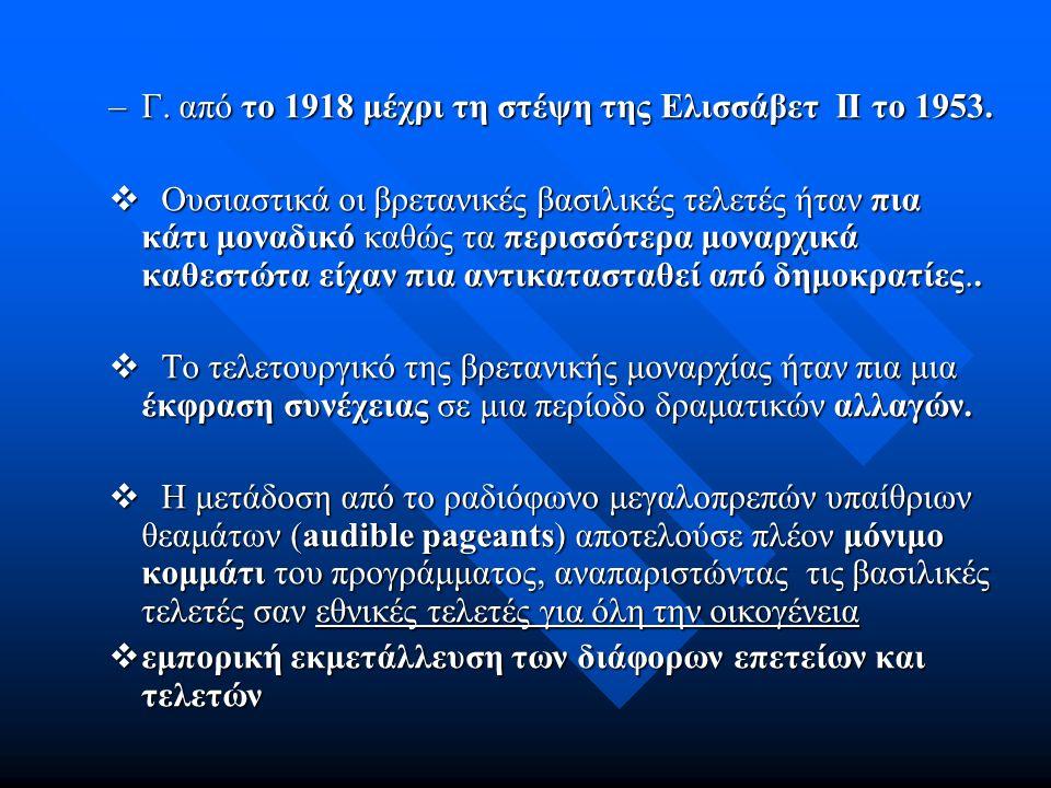 –Γ. από το 1918 μέχρι τη στέψη της Ελισσάβετ ΙΙ το 1953.  Ουσιαστικά οι βρετανικές βασιλικές τελετές ήταν πια κάτι μοναδικό καθώς τα περισσότερα μονα