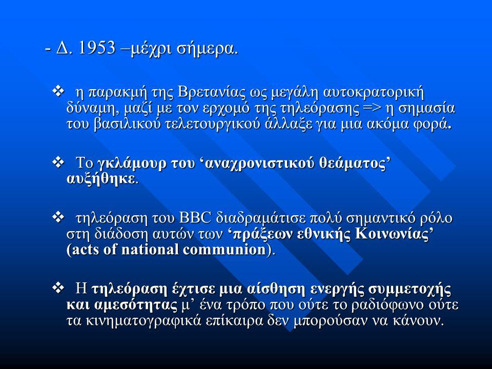 - Δ. 1953 –μέχρι σήμερα.  η παρακμή της Βρετανίας ως μεγάλη αυτοκρατορική δύναμη, μαζί με τον ερχομό της τηλεόρασης => η σημασία του βασιλικού τελετο