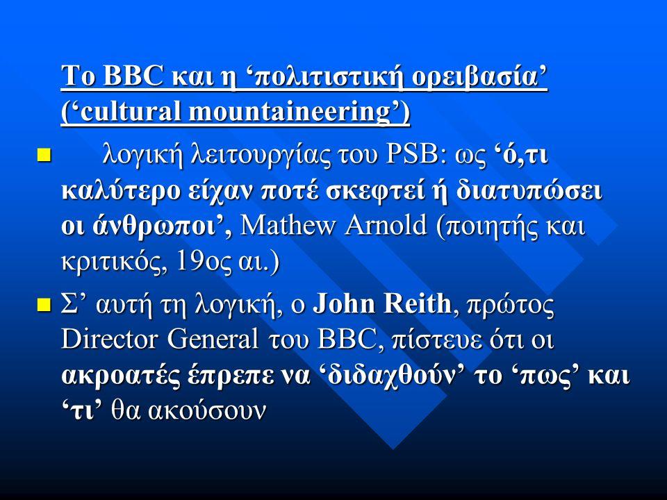 Το BBC και η 'πολιτιστική ορειβασία' ('cultural mountaineering') λογική λειτουργίας του PSB: ως 'ό,τι καλύτερο είχαν ποτέ σκεφτεί ή διατυπώσει οι άνθρωποι', Mathew Arnold (ποιητής και κριτικός, 19ος αι.) λογική λειτουργίας του PSB: ως 'ό,τι καλύτερο είχαν ποτέ σκεφτεί ή διατυπώσει οι άνθρωποι', Mathew Arnold (ποιητής και κριτικός, 19ος αι.) Σ' αυτή τη λογική, ο John Reith, πρώτος Director General του BBC, πίστευε ότι οι ακροατές έπρεπε να 'διδαχθούν' το 'πως' και 'τι' θα ακούσουν Σ' αυτή τη λογική, ο John Reith, πρώτος Director General του BBC, πίστευε ότι οι ακροατές έπρεπε να 'διδαχθούν' το 'πως' και 'τι' θα ακούσουν