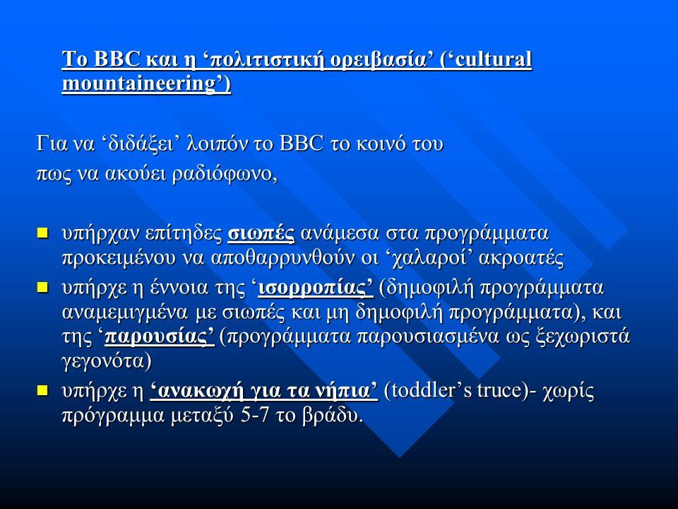 Το BBC και η 'πολιτιστική ορειβασία' ('cultural mountaineering') Για να 'διδάξει' λοιπόν το BBC το κοινό του πως να ακούει ραδιόφωνο, υπήρχαν επίτηδες σιωπές ανάμεσα στα προγράμματα προκειμένου να αποθαρρυνθούν οι 'χαλαροί' ακροατές υπήρχαν επίτηδες σιωπές ανάμεσα στα προγράμματα προκειμένου να αποθαρρυνθούν οι 'χαλαροί' ακροατές υπήρχε η έννοια της 'ισορροπίας' (δημοφιλή προγράμματα αναμεμιγμένα με σιωπές και μη δημοφιλή προγράμματα), και της 'παρουσίας' (προγράμματα παρουσιασμένα ως ξεχωριστά γεγονότα) υπήρχε η έννοια της 'ισορροπίας' (δημοφιλή προγράμματα αναμεμιγμένα με σιωπές και μη δημοφιλή προγράμματα), και της 'παρουσίας' (προγράμματα παρουσιασμένα ως ξεχωριστά γεγονότα) υπήρχε η 'ανακωχή για τα νήπια' (toddler's truce)- χωρίς πρόγραμμα μεταξύ 5-7 το βράδυ.