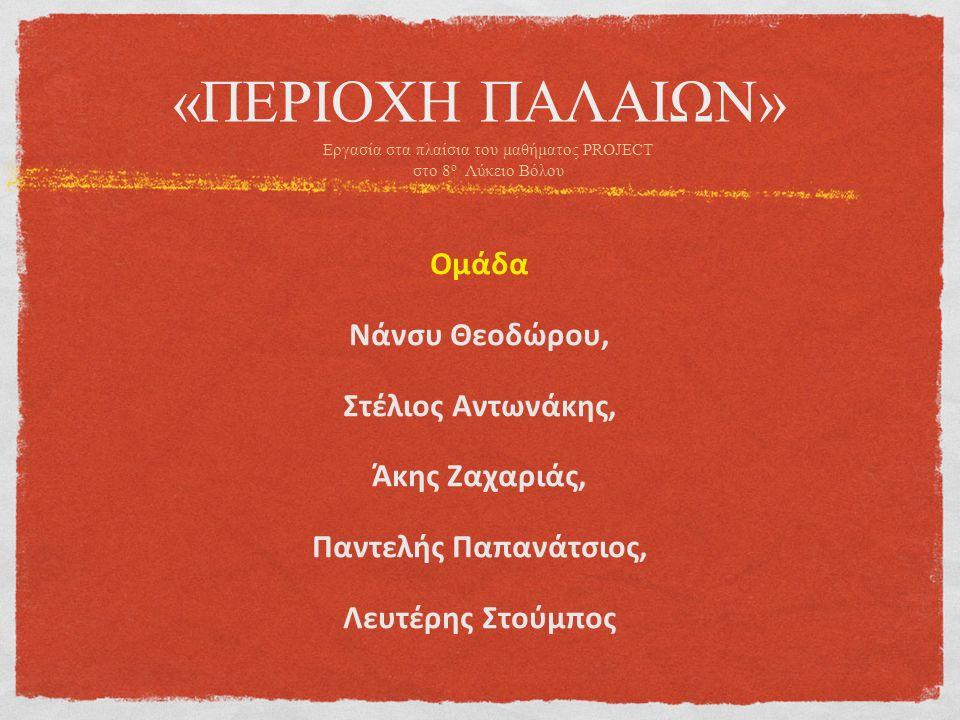 «ΠΕΡΙΟΧΗ ΠΑΛΑΙΩΝ» Ομάδα Νάνσυ Θεοδώρου, Στέλιος Αντωνάκης, Άκης Ζαχαριάς, Παντελής Παπανάτσιος, Λευτέρης Στούμπος Εργασία στα πλαίσια του μαθήματος PROJECT στο 8 ο Λύκειο Βόλου