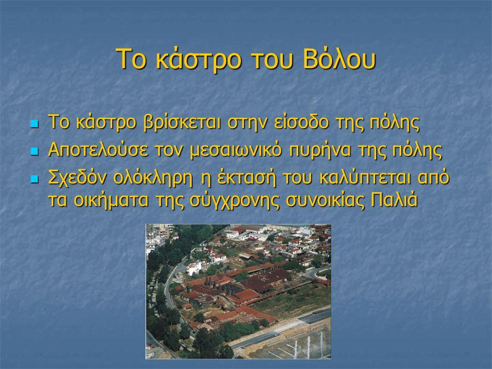 Το κάστρο του Βόλου Το κάστρο βρίσκεται στην είσοδο της πόλης Το κάστρο βρίσκεται στην είσοδο της πόλης Αποτελούσε τον μεσαιωνικό πυρήνα της πόλης Αποτελούσε τον μεσαιωνικό πυρήνα της πόλης Σχεδόν ολόκληρη η έκτασή του καλύπτεται από τα οικήματα της σύγχρονης συνοικίας Παλιά Σχεδόν ολόκληρη η έκτασή του καλύπτεται από τα οικήματα της σύγχρονης συνοικίας Παλιά