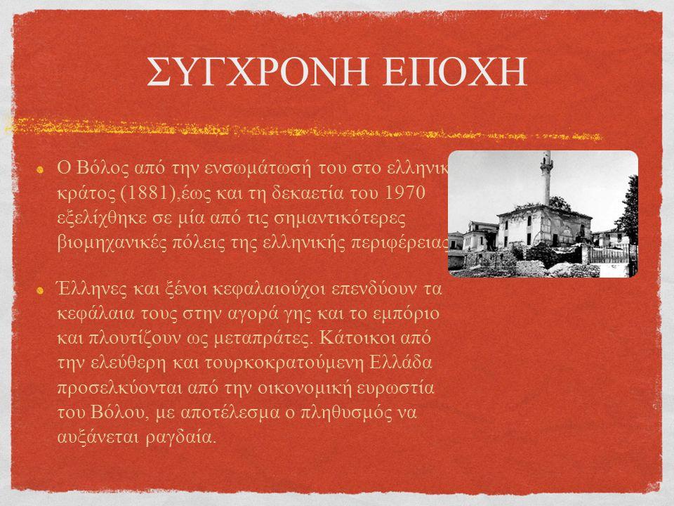 ΣΥΓΧΡΟΝΗ ΕΠΟΧΗ Ο Βόλος από την ενσωμάτωσή του στο ελληνικό κράτος (1881),έως και τη δεκαετία του 1970 εξελίχθηκε σε μία από τις σημαντικότερες βιομηχανικές πόλεις της ελληνικής περιφέρειας Έλληνες και ξένοι κεφαλαιούχοι επενδύουν τα κεφάλαια τους στην αγορά γης και το εμπόριο και πλουτίζουν ως μεταπράτες.