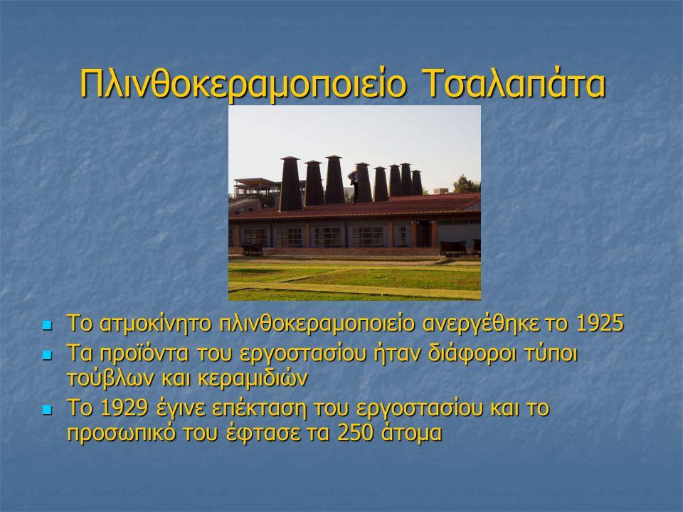 Πλινθοκεραμοποιείο Τσαλαπάτα Το ατμοκίνητο πλινθοκεραμοποιείο ανεργέθηκε το 1925 Το ατμοκίνητο πλινθοκεραμοποιείο ανεργέθηκε το 1925 Τα προϊόντα του εργοστασίου ήταν διάφοροι τύποι τούβλων και κεραμιδιών Τα προϊόντα του εργοστασίου ήταν διάφοροι τύποι τούβλων και κεραμιδιών Το 1929 έγινε επέκταση του εργοστασίου και το προσωπικό του έφτασε τα 250 άτομα Το 1929 έγινε επέκταση του εργοστασίου και το προσωπικό του έφτασε τα 250 άτομα