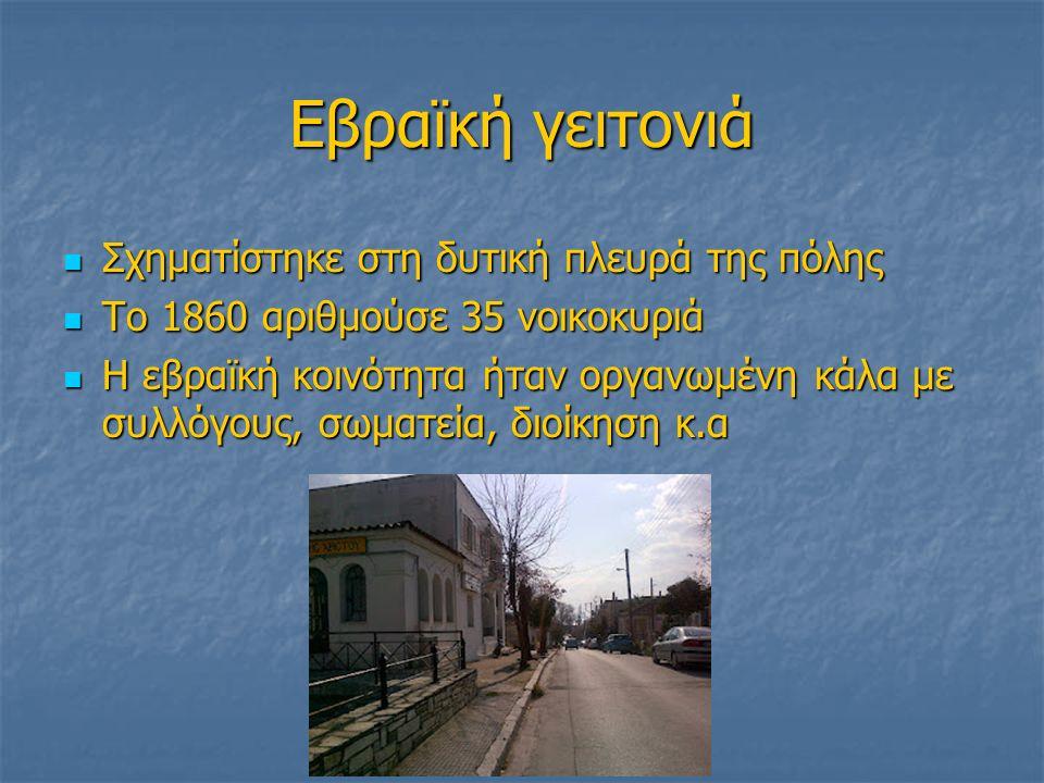 Εβραϊκή γειτονιά Σχηματίστηκε στη δυτική πλευρά της πόλης Σχηματίστηκε στη δυτική πλευρά της πόλης Το 1860 αριθμούσε 35 νοικοκυριά Το 1860 αριθμούσε 35 νοικοκυριά Η εβραϊκή κοινότητα ήταν οργανωμένη κάλα με συλλόγους, σωματεία, διοίκηση κ.α Η εβραϊκή κοινότητα ήταν οργανωμένη κάλα με συλλόγους, σωματεία, διοίκηση κ.α