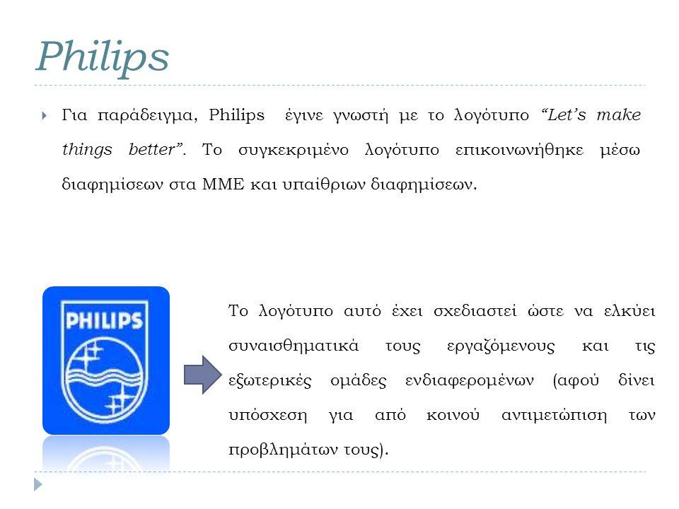 "Philips  Για παράδειγμα, Philips έγινε γνωστή με το λογότυπο ""Let's make things better"". Το συγκεκριμένο λογότυπο επικοινωνήθηκε μέσω διαφημίσεων στα"