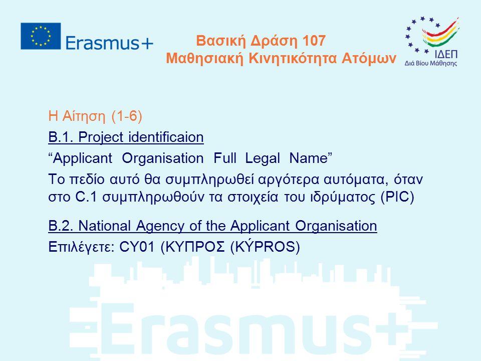"""Βασική Δράση 107 Μαθησιακή Κινητικότητα Ατόμων Η Αίτηση (1-6) B.1. Project identificaion """"Applicant Organisation Full Legal Name"""" Το πεδίο αυτό θα συμ"""