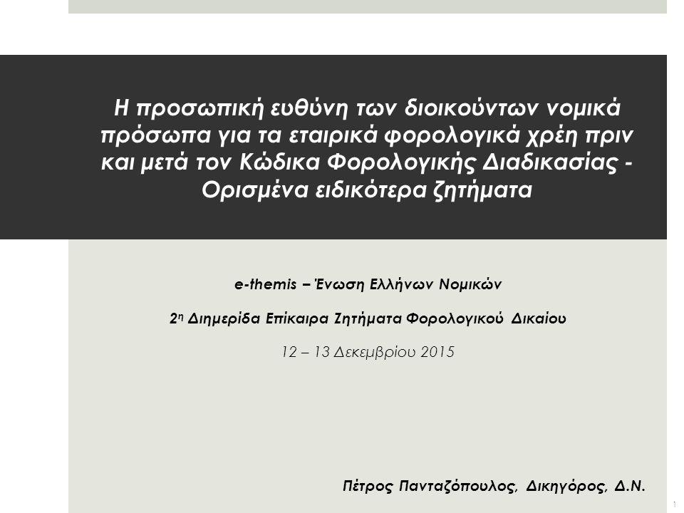 Η προσωπική ευθύνη των διοικούντων νομικά πρόσωπα για τα εταιρικά φορολογικά χρέη πριν και μετά τον Κώδικα Φορολογικής Διαδικασίας - Ορισμένα ειδικότερα ζητήματα e-themis – Ένωση Ελλήνων Νομικών 2 η Διημερίδα Επίκαιρα Ζητήματα Φορολογικού Δικαίου 12 – 13 Δεκεμβρίου 2015 Πέτρος Πανταζόπουλος, Δικηγόρος, Δ.Ν.