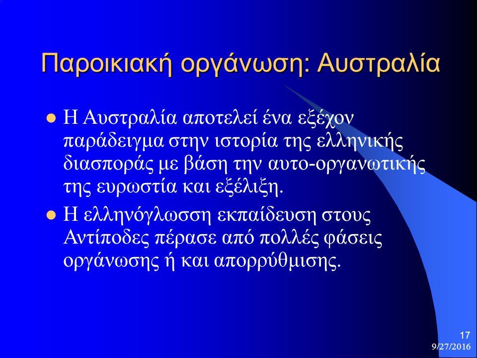9/27/2016 17 Παροικιακή οργάνωση: Αυστραλία Η Αυστραλία αποτελεί ένα εξέχον παράδειγμα στην ιστορία της ελληνικής διασποράς με βάση την αυτο-οργανωτικής της ευρωστία και εξέλιξη.