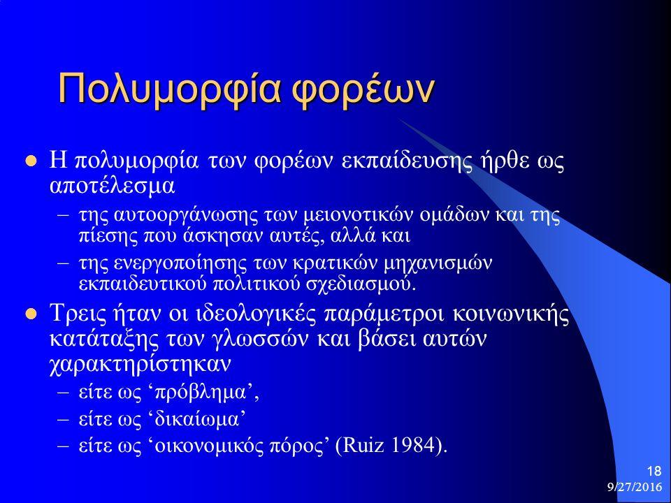 9/27/2016 18 Πολυμορφία φορέων Η πολυμορφία των φορέων εκπαίδευσης ήρθε ως αποτέλεσμα –της αυτοοργάνωσης των μειονοτικών ομάδων και της πίεσης που άσκησαν αυτές, αλλά και –της ενεργοποίησης των κρατικών μηχανισμών εκπαιδευτικού πολιτικού σχεδιασμού.