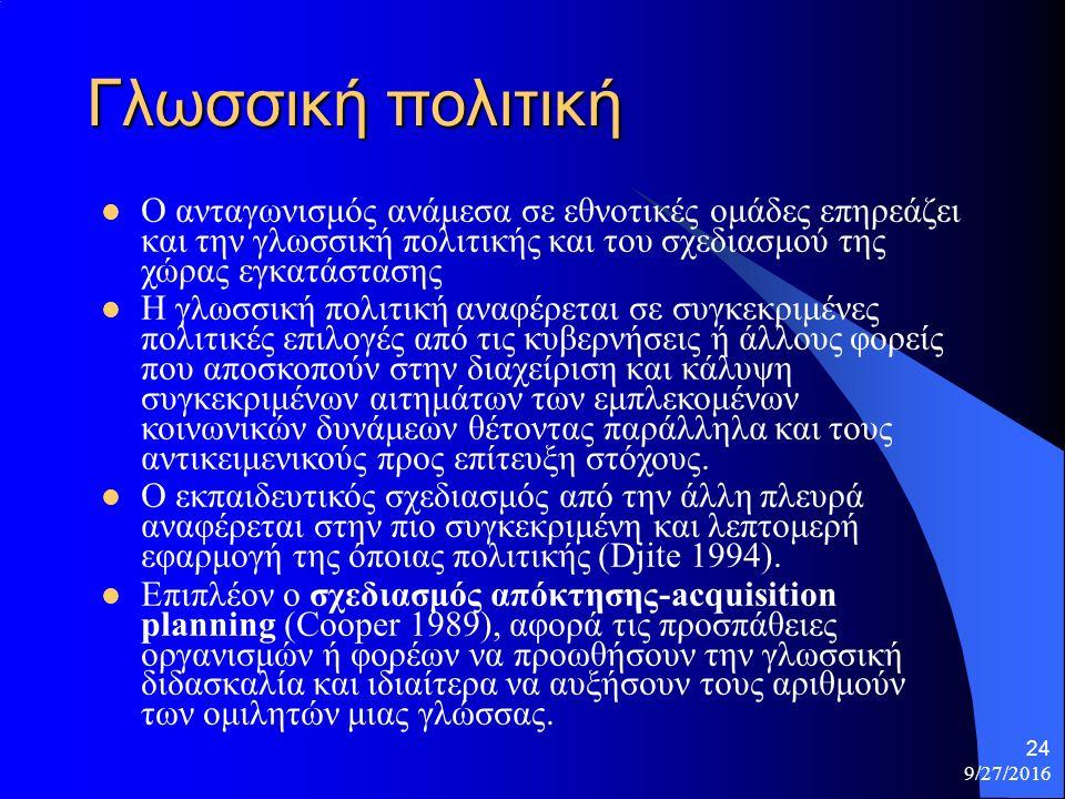 9/27/2016 24 Γλωσσική πολιτική Ο ανταγωνισμός ανάμεσα σε εθνοτικές ομάδες επηρεάζει και την γλωσσική πολιτικής και του σχεδιασμού της χώρας εγκατάστασης Η γλωσσική πολιτική αναφέρεται σε συγκεκριμένες πολιτικές επιλογές από τις κυβερνήσεις ή άλλους φορείς που αποσκοπούν στην διαχείριση και κάλυψη συγκεκριμένων αιτημάτων των εμπλεκομένων κοινωνικών δυνάμεων θέτοντας παράλληλα και τους αντικειμενικούς προς επίτευξη στόχους.