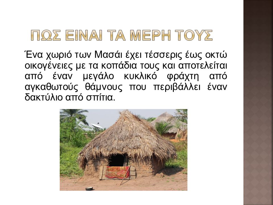 Ένα χωριό των Μασάι έχει τέσσερις έως οκτώ οικογένειες με τα κοπάδια τους και αποτελείται από έναν μεγάλο κυκλικό φράχτη από αγκαθωτούς θάμνους που περιβάλλει έναν δακτύλιο από σπίτια.