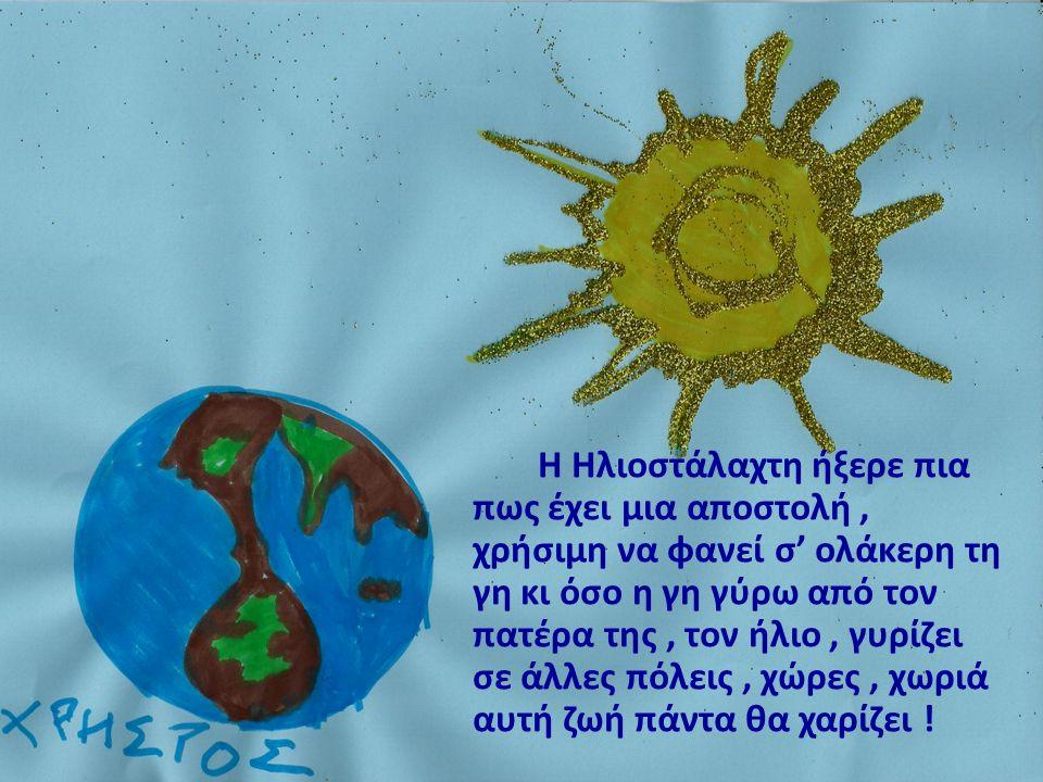 Η Ηλιοστάλαχτη ήξερε πια πως έχει μια αποστολή, χρήσιμη να φανεί σ' ολάκερη τη γη κι όσο η γη γύρω από τον πατέρα της, τον ήλιο, γυρίζει σε άλλες πόλεις, χώρες, χωριά αυτή ζωή πάντα θα χαρίζει !