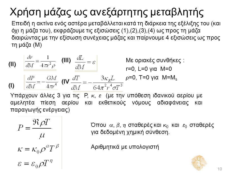Χρήση μάζας ως ανεξάρτητης μεταβλητής 10 Επειδή η ακτίνα ενός αστέρα μεταβάλλεται κατά τη διάρκεια της εξέλιξης του (και όχι η μάζα του), εκφράζουμε τις εξισώσεις (1),(2),(3),(4) ως προς τη μάζα διαιρώντας με την εξίσωση συνέχειας μάζας και παίρνουμε 4 εξισώσεις ως προς τη μάζα (Μ) Με οριακές συνθήκες : r=0, L=0 για M=0  =0, T=0 για M=M s Υπάρχουν άλλες 3 για τις P, ,  (με την υπόθεση ιδανικού αερίου με αμελητέα πίεση αερίου και εκθετικούς νόμους αδιαφάνειας και παραγωγής ενέργειας) Όπου , ,  σταθερές και  0 και  0 σταθερές για δεδομένη χημική σύνθεση.