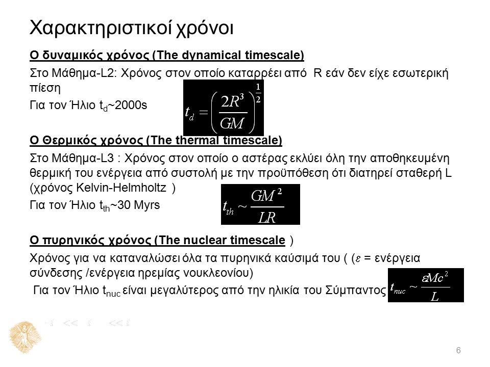 Χαρακτηριστικοί χρόνοι Ο δυναμικός χρόνος (The dynamical timescale) Στο Μάθημα-L2: Χρόνος στον οποίο καταρρέει από R εάν δεν είχε εσωτερική πίεση Για τον Ήλιο t d ~2000s Ο Θερμικός χρόνος (The thermal timescale) Στο Μάθημα-L3 : Χρόνος στον οποίο ο αστέρας εκλύει όλη την αποθηκευμένη θερμική του ενέργεια από συστολή με την προϋπόθεση ότι διατηρεί σταθερή L (χρόνος Kelvin-Helmholtz ) Για τον Ήλιο t th ~30 Myrs Ο πυρηνικός χρόνος (The nuclear timescale ) Χρόνος για να καταναλώσει όλα τα πυρηνικά καύσιμά του ( (  = ενέργεια σύνδεσης /ενέργεια ηρεμίας νουκλεονίου) Για τον Ήλιο t nuc είναι μεγαλύτερος από την ηλικία του Σύμπαντος 6