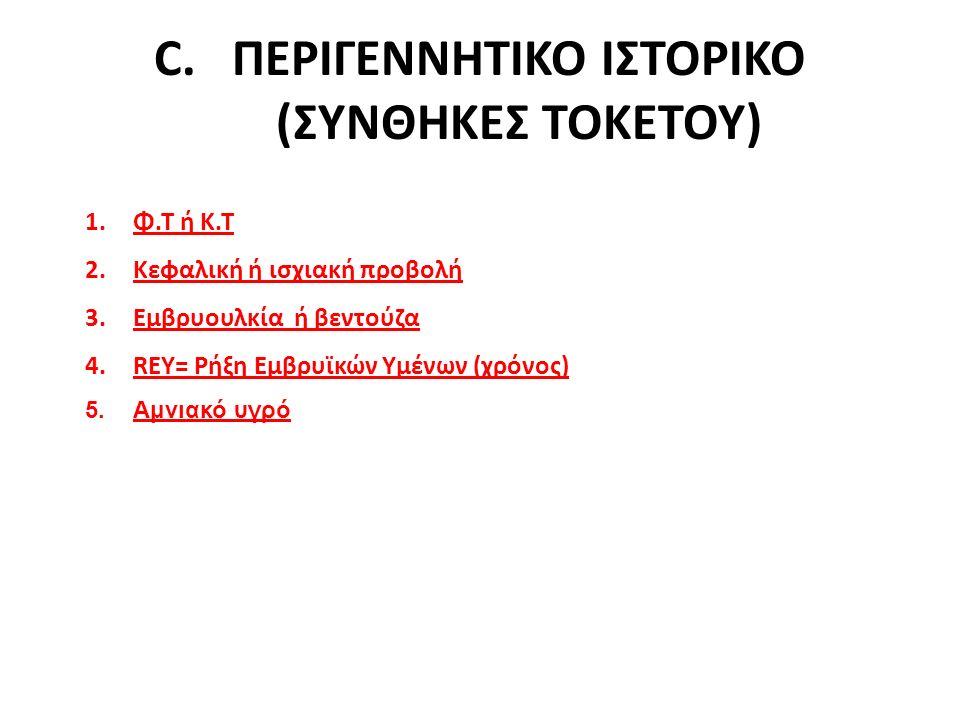 C.ΠΕΡΙΓΕΝΝΗΤΙΚΟ ΙΣΤΟΡΙΚΟ (ΣΥΝΘΗΚΕΣ ΤΟΚΕΤΟΥ) 1.Φ.Τ ή Κ.Τ 2.Κεφαλική ή ισχιακή προβολή 3.Εμβρυουλκία ή βεντούζα 4.REY= Ρήξη Εμβρυϊκών Υμένων (χρόνος) 5.