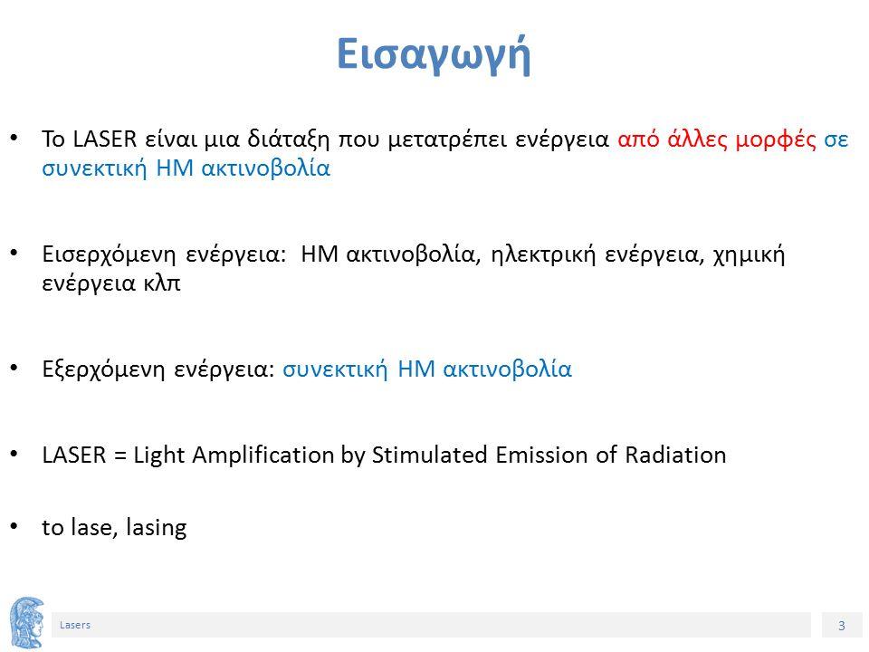 3 Lasers Το LASER είναι μια διάταξη που μετατρέπει ενέργεια από άλλες μορφές σε συνεκτική ΗΜ ακτινοβολία Εισερχόμενη ενέργεια: ΗΜ ακτινοβολία, ηλεκτρική ενέργεια, χημική ενέργεια κλπ Εξερχόμενη ενέργεια: συνεκτική ΗΜ ακτινοβολία LASER = Light Amplification by Stimulated Emission of Radiation to lase, lasing Εισαγωγή
