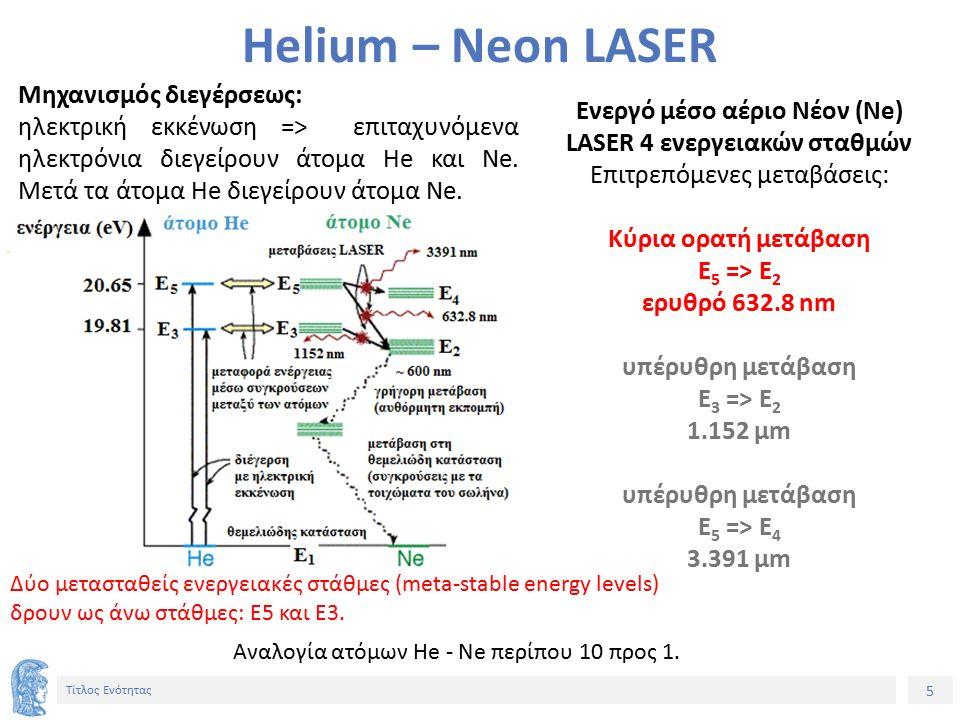 5 Τίτλος Ενότητας Helium – Neon LASER Ενεργό μέσο αέριο Νέον (Ne) LASER 4 ενεργειακών σταθμών Επιτρεπόμενες μεταβάσεις: Κύρια ορατή μετάβαση E 5 => E 2 ερυθρό 632.8 nm υπέρυθρη μετάβαση E 3 => E 2 1.152 μm υπέρυθρη μετάβαση E 5 => E 4 3.391 μm Αναλογία ατόμων Ηe - Ne περίπου 10 προς 1.