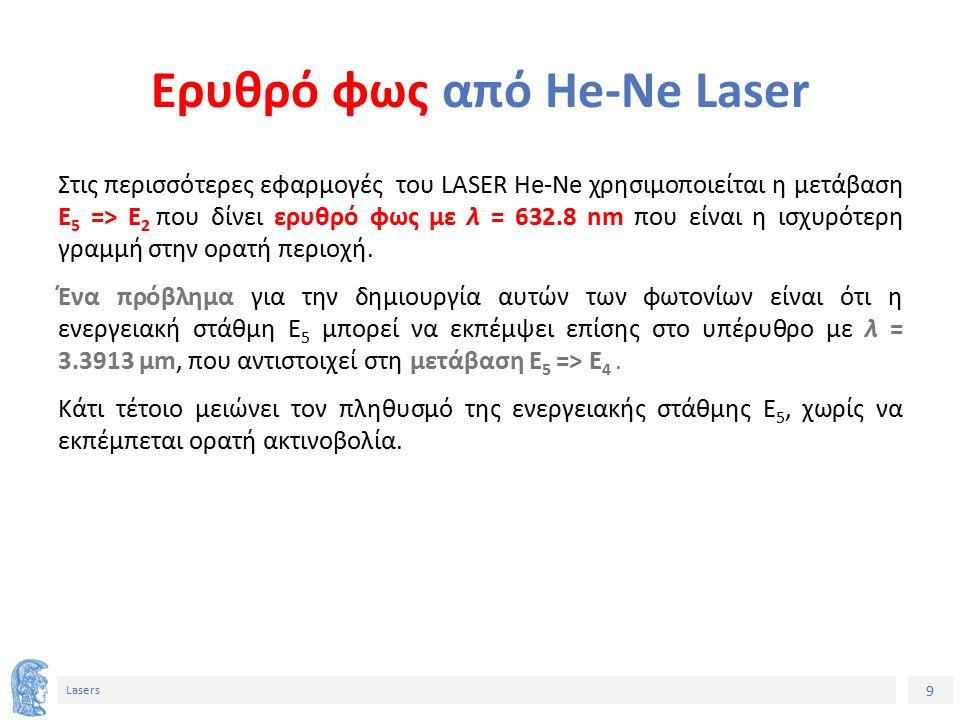 9 Lasers Ερυθρό φως από He-Ne Laser Στις περισσότερες εφαρμογές του LASER He-Ne χρησιμοποιείται η μετάβαση E 5 => E 2 που δίνει ερυθρό φως με λ = 632.8 nm που είναι η ισχυρότερη γραμμή στην ορατή περιοχή.