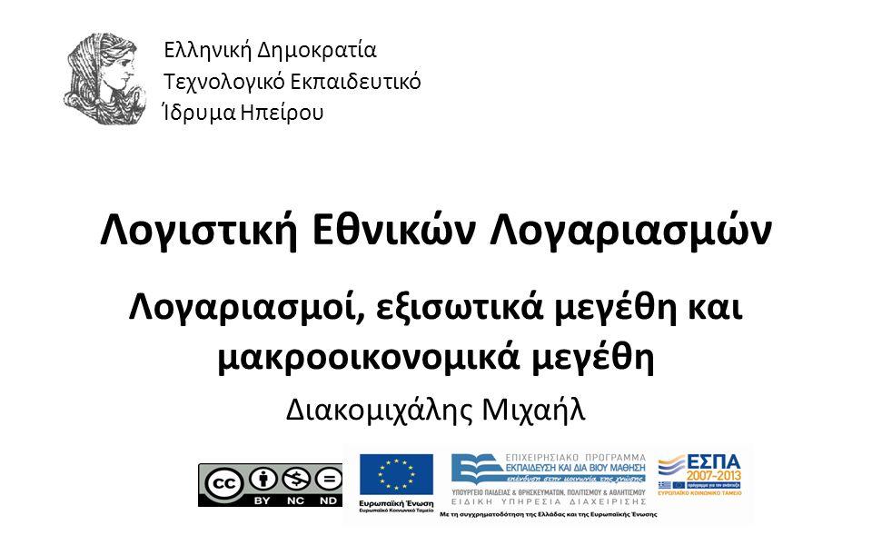 1 Λογιστική Εθνικών Λογαριασμών Λογαριασμοί, εξισωτικά μεγέθη και μακροοικονομικά μεγέθη Διακομιχάλης Μιχαήλ Ελληνική Δημοκρατία Τεχνολογικό Εκπαιδευτικό Ίδρυμα Ηπείρου