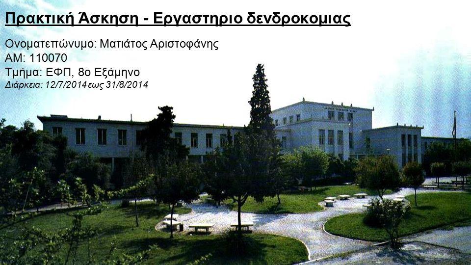 Πρακτική Άσκηση - Εργαστηριο δενδροκομιας Ονοματεπώνυμο: Ματιάτος Αριστοφάνης ΑΜ: 110070 Τμήμα: ΕΦΠ, 8ο Εξάμηνο Διάρκεια: 12/7/2014 εως 31/8/2014