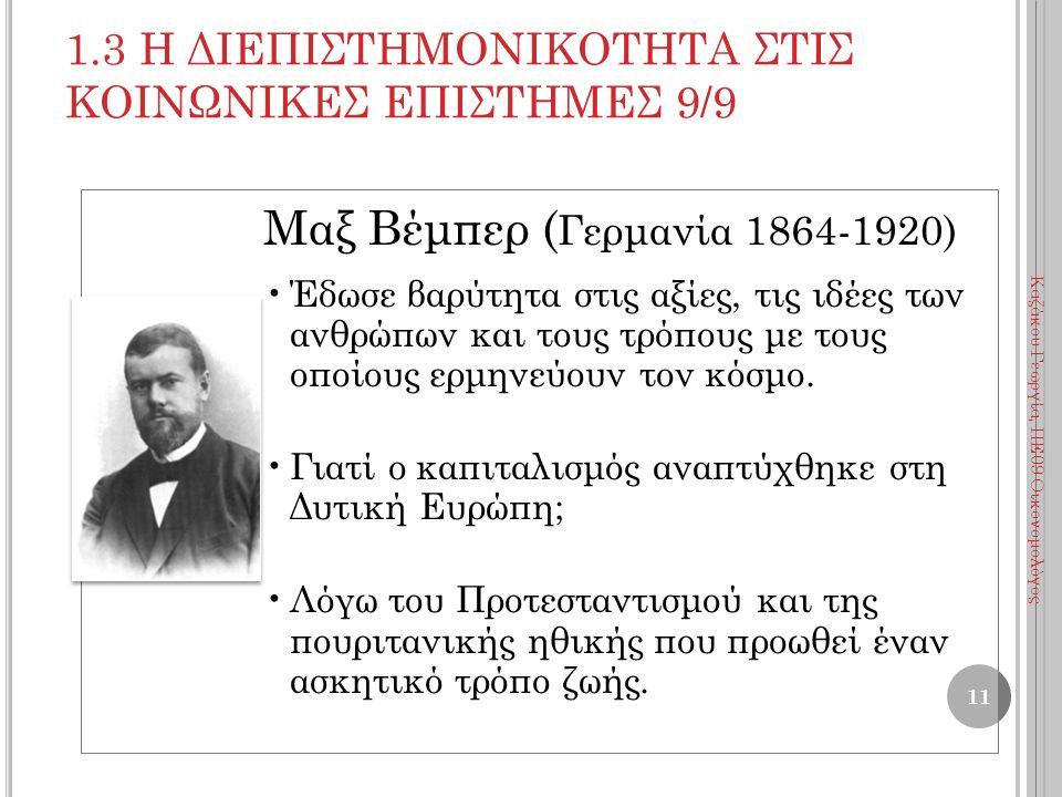 1.3 Η ΔΙΕΠΙΣΤΗΜΟΝΙΚΟΤΗΤΑ ΣΤΙΣ ΚΟΙΝΩΝΙΚΕΣ ΕΠΙΣΤΗΜΕΣ 9/9 Μαξ Βέμπερ ( Γερμανία 1864-1920) Έδωσε βαρύτητα στις αξίες, τις ιδέες των ανθρώπων και τους τρόπους με τους οποίους ερμηνεύουν τον κόσμο.