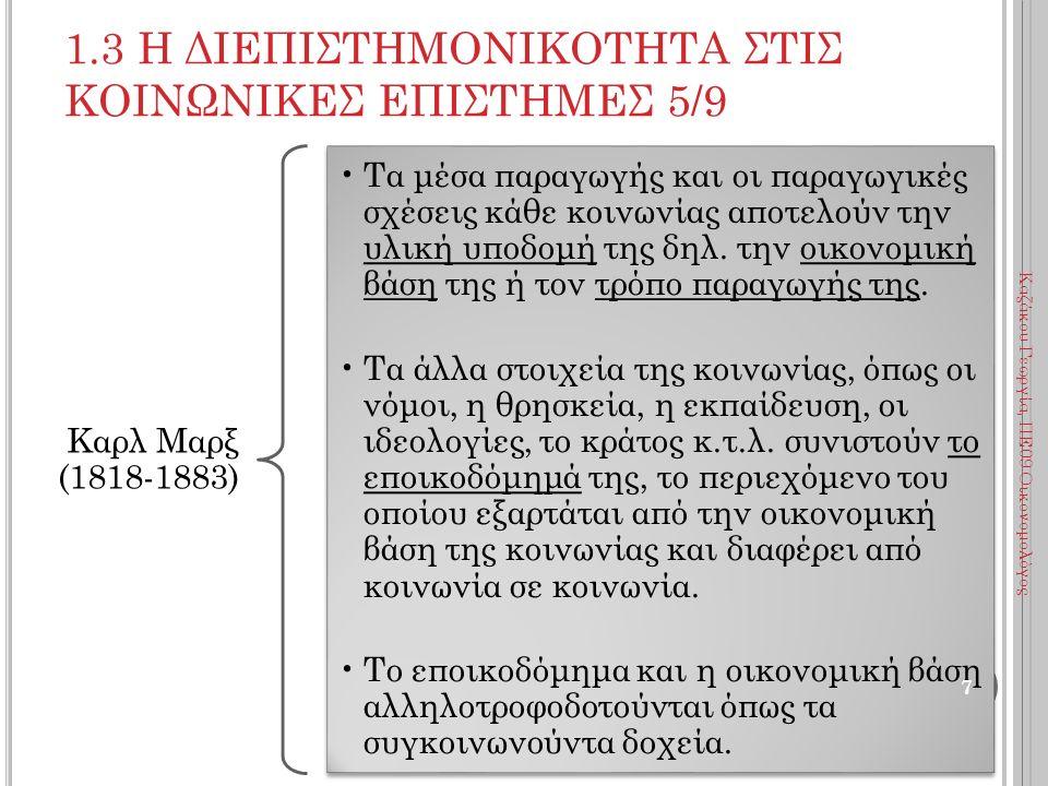 1.3 Η ΔΙΕΠΙΣΤΗΜΟΝΙΚΟΤΗΤΑ ΣΤΙΣ ΚΟΙΝΩΝΙΚΕΣ ΕΠΙΣΤΗΜΕΣ 6/9 Καρλ Μαρξ (1818-1883) Όσο υπάρχει η ατομική ιδιοκτησία στα μέσα παραγωγής οι άνθρωποι διακρίνονται σε κατόχους και μη κατόχους των μέσων παραγωγής και ομαδοποιούνται σε κοινωνικές τάξεις με αντίθετα συμφέροντα.