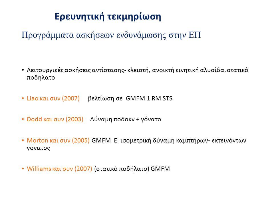 Προγράμματα ασκήσεων ενδυνάμωσης στην ΕΠ Λειτουργικές ασκήσεις αντίστασης- κλειστή, ανοικτή κινητική αλυσίδα, στατικό ποδήλατο Liaο και συν (2007) βελτίωση σε GMFM 1 RM STS Dodd και συν (2003) Δύναμη ποδοκν + γόνατο Morton και συν (2005) GMFM E ισομετρική δύναμη καμπτήρων- εκτεινόντων γόνατος Williams και συν (2007) (στατικό ποδήλατο) GMFM Ερευνητική τεκμηρίωση