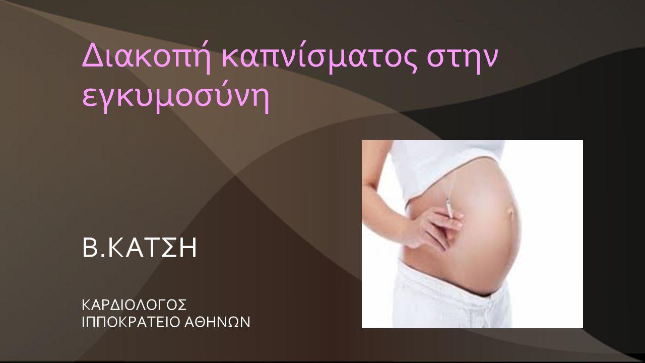 Διακοπή καπνίσματος στην εγκυμοσύνη Β.ΚΑΤΣΗ ΚΑΡΔΙΟΛΟΓΟΣ ΙΠΠΟΚΡΑΤΕΙΟ ΑΘΗΝΩΝ