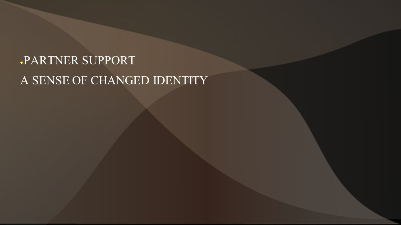 ● PARTNER SUPPORT A SENSE OF CHANGED IDENTITY