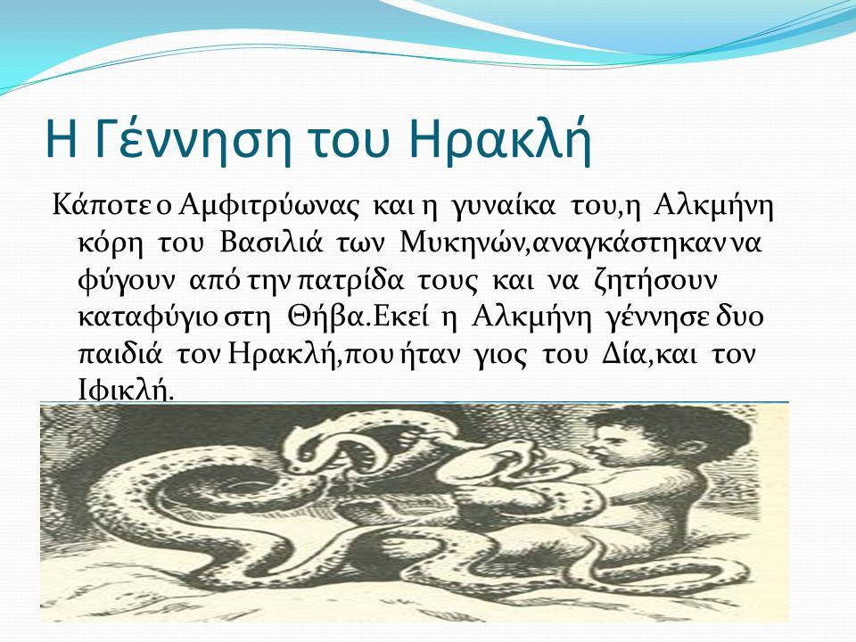 Η Γέννηση του Ηρακλή Κάποτε ο Αμφιτρύωνας και η γυναίκα του,η Αλκμήνη κόρη του Βασιλιά των Μυκηνών,αναγκάστηκαν να φύγουν από την πατρίδα τους και να ζητήσουν καταφύγιο στη Θήβα.Εκεί η Αλκμήνη γέννησε δυο παιδιά τον Ηρακλή,που ήταν γιος του Δία,και τον Ιφικλή.