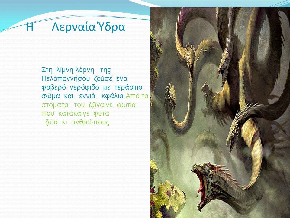 Η Λερναία Ύδρα Στη λίμνη λέρνη της Πελοποννήσου ζούσε ένα φοβερό νερόφιδο με τεράστιο σώμα και εννιά κφάλια.Από τα στόματα του έβγαινε φωτιά που κατάκαιγε φυτά ζώα κι ανθρώπους.