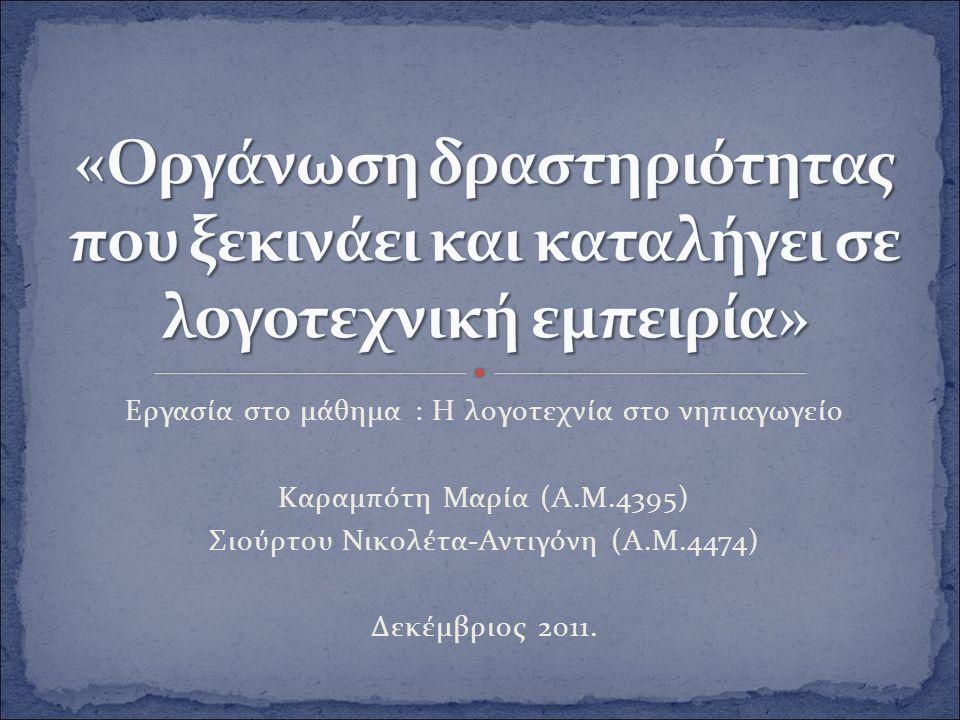 Εργασία στο μάθημα : Η λογοτεχνία στο νηπιαγωγείο Καραμπότη Μαρία (Α.Μ.4395) Σιούρτου Νικολέτα-Αντιγόνη (Α.Μ.4474) Δεκέμβριος 2011.