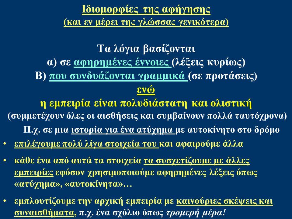Ιδιομορφίες της αφήγησης (και εν μέρει της γλώσσας γενικότερα) Τα λόγια βασίζονται α) σε αφηρημένες έννοιες (λέξεις κυρίως) Β) που συνδυάζονται γραμμικά (σε προτάσεις ) ενώ η εμπειρία είναι πολυδιάστατη και ολιστική (συμμετέχουν όλες οι αισθήσεις και συμβαίνουν πολλά ταυτόχρονα) Π.χ.